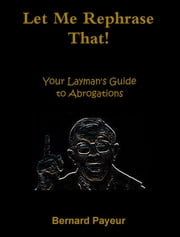Let Me Rephrase That! - Your Layman's Guide to Abrogations ebook by Bernard Payeur