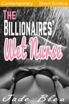 The Billionaires' Wet Nurse (Milkmaids Make Out, #1) ebook by Jade Bleu