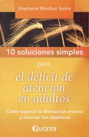 10 Soluciones simples para el deficit de atencion en adultos. Como superar la distraccion cronica y alcanzar tus objetivos ebook by Stephanie Moulton
