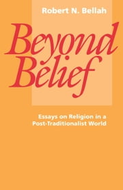 Beyond Belief: Essays on Religion in a Post-Traditionalist World ebook by Bellah, Robert N.