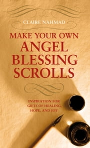 Make Your Own Angel Blessing Scrolls - Inspiration for Gifts of Healing, Hope and Joy ebook by Claire Nahmad