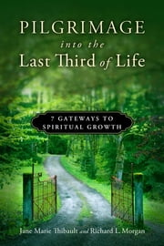 Pilgrimage into the Last Third of Life - 7 Gateways to Spiritual Growth ebook by Jane Marie Thibault,Richard L. Morgan
