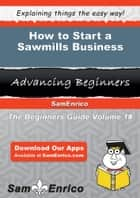 How to Start a Sawmills Business - How to Start a Sawmills Business ebook by Tania Peace