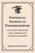 Stonewall Jackson at Fredericksburg: An Excerpt from Life and Campaigns of Stonewall Jackson ebook by Robert Lewis Dabney
