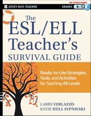The ESL / ELL Teacher's Survival Guide - Ready-to-Use Strategies, Tools, and Activities for Teaching English Language Learners of All Levels ebook by Larry Ferlazzo, Katie Hull Sypnieski