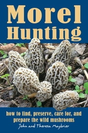 Morel Hunting - How to Find, Preserve, Care for, and Prepare the Wild Mushrooms ebook by John Maybrier,Theresa Maybrier