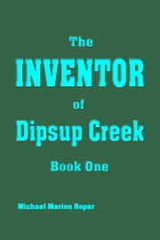Inventor of Dipsup Creek - Book One ebook by Michael Marion Roper