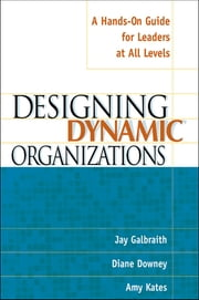 Designing Dynamic Organizations - A Hands-on Guide for Leaders at All Levels ebook by Jay Galbraith,Diane Downey,Amy Kates