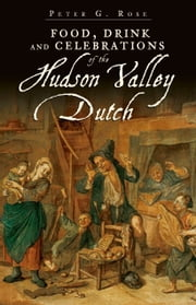 Food, Drink and Celebrations of the Hudson Valley Dutch ebook by Peter G. Rose