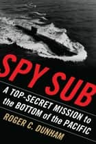 Spy Sub - A Top-Secret Mission to the Bottom of the Pacific ebook by Roger C. Dunham