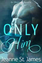 Only Him - An Obsessed Novella ebook by Jeanne St. James