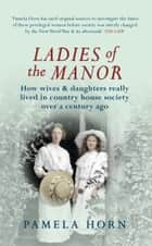 Ladies of the Manor - How Wives & Daughters Really Lived in Country House Society Over a Century Ago ebook by Pamela Horn