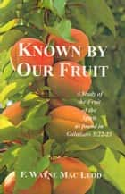 Known By Our Fruit - A Study of the Fruit of the Spirit as Found in Galatians 5:22-23 電子書 by F. Wayne Mac Leod
