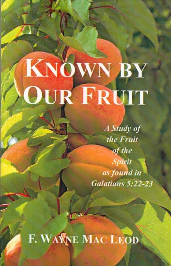 Known By Our Fruit - A Study of the Fruit of the Spirit as Found in Galatians 5:22-23 ebook by F. Wayne Mac Leod