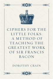 Ciphers For the Little Folks: A Method of Teaching the Greatest Work of Sir Francis Bacon ebook by Dorothy Crain