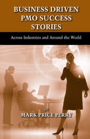 Business Driven PMO Success Stories - Across Industries and Around the World ebook by Mark Price Perry