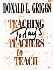 Teaching Today's Teachers to Teach ebook by Donald L. Griggs