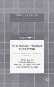 Rethinking Transit Migration - Precarity, Mobility, and Self-Making in Mexico ebook by Professor Tanya Basok,Danièle Bélanger,Dr Martha Luz Rojas Wiesner,Guillermo Candiz