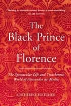 The Black Prince of Florence - The Spectacular Life and Treacherous World of Alessandro de' Medici eBook by Catherine Fletcher