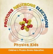 Protons Neutrons Electrons: Physics Kids | Children's Physics Books Education ebook by Baby Professor