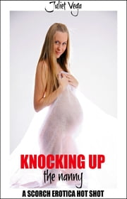 Knocking Up the Nanny - A Scorch Erotica Hot Shot ebook by Juliet Vega