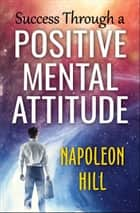 Success Through a Positive Mental Attitude ebook by Napoleon Hill, Digital Fire