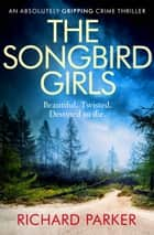 The Songbird Girls - An absolutely gripping crime thriller ekitaplar by Richard Parker