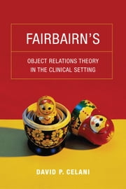 Fairbairn's Object Relations Theory in the Clinical Setting ebook by David P. Celani
