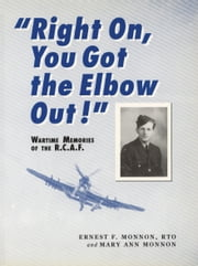 Right On, You Got the Elbow Out! - Wartime Memories of the R.C.A.F. ebook by Ernest F. Monnon