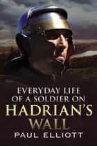 Everyday Life of a Soldier on Hadrian's Wall ebook by Paul Elliott