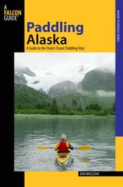 Paddling Alaska - A Guide To The State's Classic Paddling Trips ebook by Dan Maclean