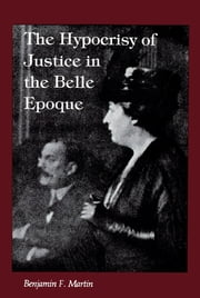 The Hypocrisy of Justice in the Belle Epoque ebook by Benjamin F. Martin