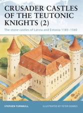Crusader Castles of the Teutonic Knights (2) - The stone castles of Latvia and Estonia 1185-1560 ebook by Stephen Turnbull