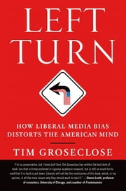 Left Turn - How Liberal Media Bias Distorts the American Mind ebook by Tim Groseclose, PhD