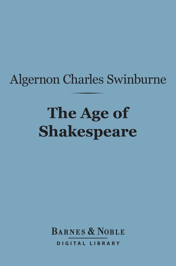 The Age of Shakespeare (Barnes & Noble Digital Library) ebook by Algernon Charles Swinburne