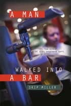 A Man Walked Into A Bar ebook by Skip Miller