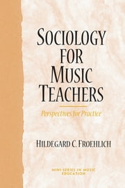Sociology for Music Teachers - Perspectives for Practice ebook by Richard Colwell,Hildegard Froehlich