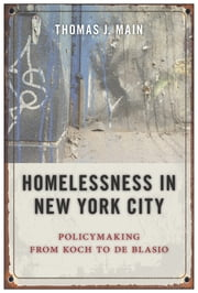 Homelessness in New York City - Policymaking from Koch to de Blasio ebook by Thomas J. Main