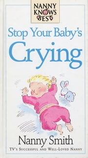 Nanny Knows Best -Stop Your Baby's Crying ebook by Nanny Smith,Nina Grunfeld