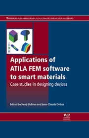 Applications of ATILA FEM Software to Smart Materials - Case Studies in Designing Devices ebook by Kenji Uchino,Jean-Claude Debus