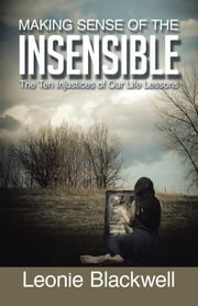 Making Sense of the Insensible - The Ten Injustices of Our Life Lessons ebook by Leonie Blackwell