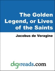 The Golden Legend, or Lives of the Saints ebook by de Voragine, Jacobus