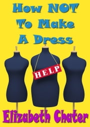 How Not to Make a Dress ebook by Elizabeth Chater