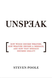 Unspeak - How Words Become Weapons, How Weapons Become a Message, and How That Message Becomes Reality ebook by Steven Poole