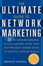 The Ultimate Guide to Network Marketing - 37 Top Network Marketing Income-Earners Share Their Most Preciously Guarded Secrets to Building Extreme Wealth ebook by Joe Rubino