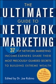 The Ultimate Guide to Network Marketing - 37 Top Network Marketing Income-Earners Share Their Most Preciously Guarded Secrets to Building Extreme Wealth ebook by
