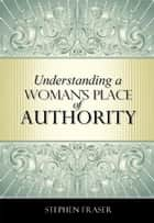 Understanding a Woman's Place of Authority ebook by Stephen Fraser
