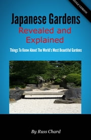 Japanese Gardens Revealed and Explained - Things To Know About The Worlds Most Beautiful Gardens ebook by Russ Chard