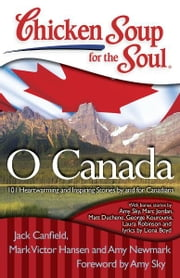 Chicken Soup for the Soul: O Canada - 101 Heartwarming and Inspiring Stories by and for Canadians ebook by Jack Canfield,Mark Victor Hansen,Amy Newmark