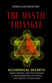 The Mystic Triangle: Alchemical Secrets about Being a Better Person and Transforming Life with the Law of Attraction ebook by Robin Sacredfire